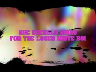 BBC CUCKOLD AUDIO FOR THE LOSER WHITE BOI